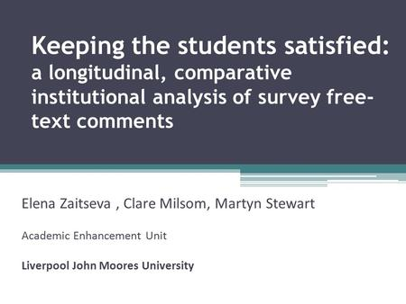 Keeping the students satisfied: a longitudinal, comparative institutional analysis of survey free- text comments Elena Zaitseva, Clare Milsom, Martyn Stewart.