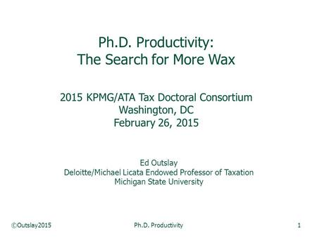 ©Outslay2015Ph.D. Productivity1 Ph.D. Productivity: The Search for More Wax 2015 KPMG/ATA Tax Doctoral Consortium Washington, DC February 26, 2015 Ed Outslay.