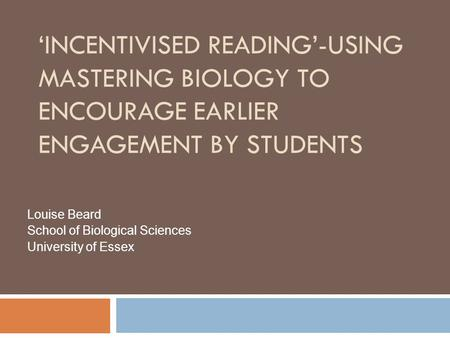 'INCENTIVISED READING'-USING MASTERING BIOLOGY TO ENCOURAGE EARLIER ENGAGEMENT BY STUDENTS Louise Beard School of Biological Sciences University of Essex.