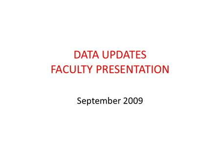 DATA UPDATES FACULTY PRESENTATION September 2009.