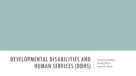 DEVELOPMENTAL DISABILITIES AND HUMAN SERVICES (DDHS) Program Meeting Spring 2015 March 9, 2015.
