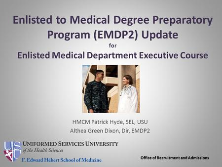 Enlisted to Medical Degree Preparatory Program (EMDP2) Update for Enlisted Medical Department Executive Course HMCM Patrick Hyde, SEL, USU Althea Green.