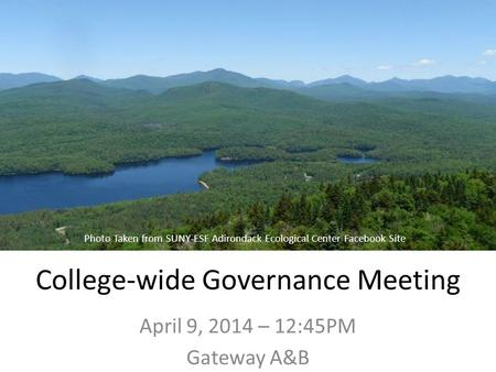 College-wide Governance Meeting April 9, 2014 – 12:45PM Gateway A&B Photo Taken from SUNY-ESF Adirondack Ecological Center Facebook Site.