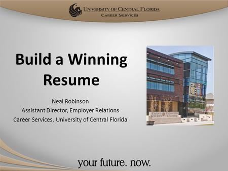 Build a Winning Resume Neal Robinson Assistant Director, Employer Relations Career Services, University of Central Florida.