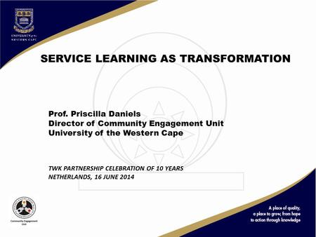 SERVICE LEARNING AS TRANSFORMATION Prof. Priscilla Daniels Director of Community Engagement Unit University of the Western Cape TWK PARTNERSHIP CELEBRATION.