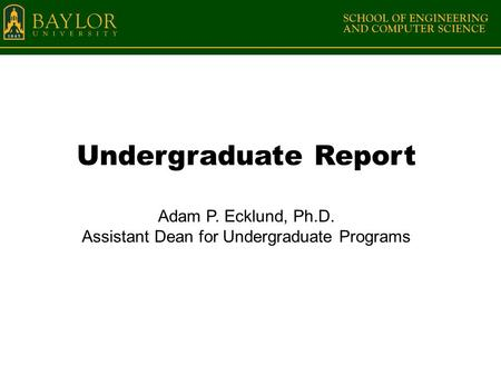 Undergraduate Report Adam P. Ecklund, Ph.D. Assistant Dean for Undergraduate Programs.