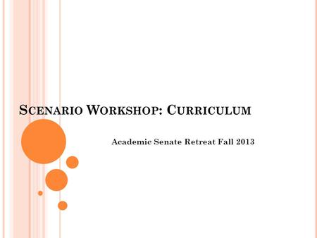 S CENARIO W ORKSHOP : C URRICULUM Academic Senate Retreat Fall 2013.