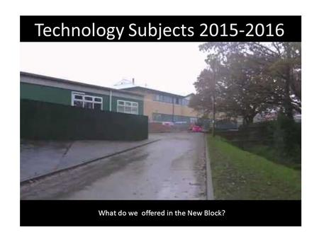 Technology Subjects 2015-2016 What do we offered in the New Block?