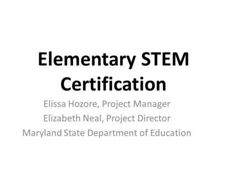 Elementary STEM Certification Elissa Hozore, Project Manager Elizabeth Neal, Project Director Maryland State Department of Education.