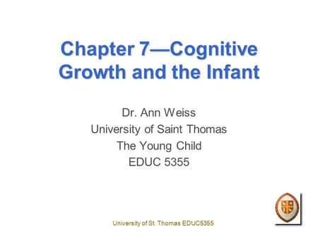 University of St. Thomas EDUC5355 Chapter 7—Cognitive Growth and the Infant Dr. Ann Weiss University of Saint Thomas The Young Child EDUC 5355.