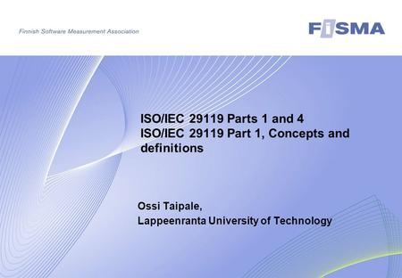 ISO/IEC 29119 Parts 1 and 4 ISO/IEC 29119 Part 1, Concepts and definitions Ossi Taipale, Lappeenranta University of Technology.
