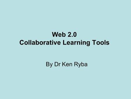 Web 2.0 Collaborative Learning Tools By Dr Ken Ryba.