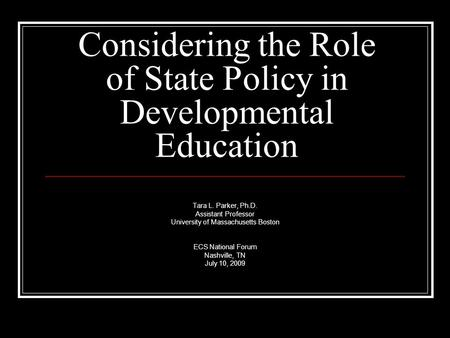 Considering the Role of State Policy in Developmental Education Tara L. Parker, Ph.D. Assistant Professor University of Massachusetts Boston ECS National.