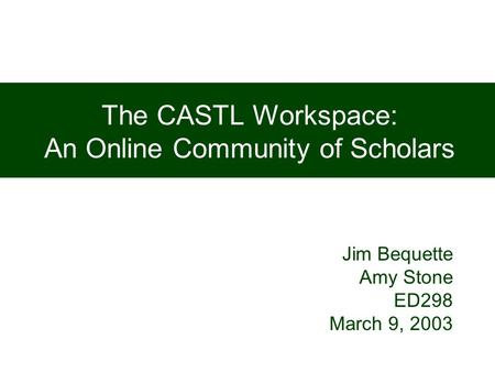 The CASTL Workspace: An Online Community of Scholars Jim Bequette Amy Stone ED298 March 9, 2003.