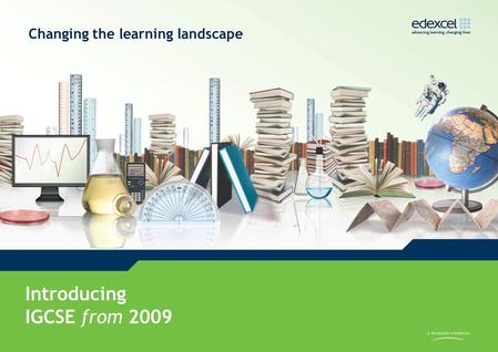IGCSE from 2009 www.edexcel.com/igcse2009 Introducing IGCSE from 2009 Changing the learning landscape.