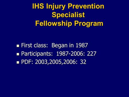 IHS Injury Prevention Specialist Fellowship Program First class: Began in 1987 First class: Began in 1987 Participants: 1987-2006: 227 Participants: 1987-2006: