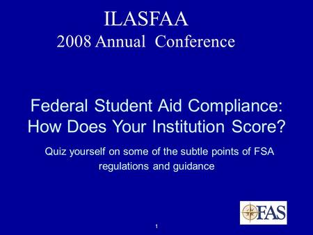 1 ILASFAA 2008 Annual Conference Federal Student Aid Compliance: How Does Your Institution Score? Quiz yourself on some of the subtle points of FSA regulations.