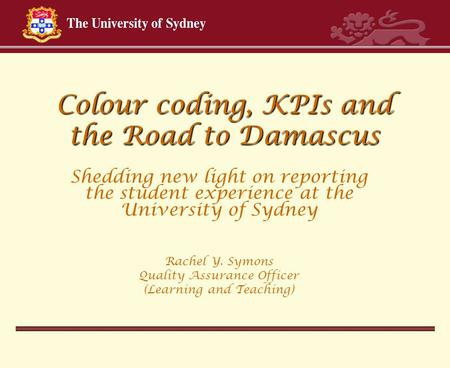 Colour coding, KPIs and the Road to Damascus Shedding new light on reporting the student experience at the University of Sydney Rachel Y. Symons Quality.