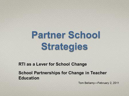 RTI as a Lever for School Change School Partnerships for Change in Teacher Education Tom Bellamy—February 2, 2011.