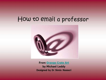 How to email a professor From Orange Crate ArtOrange Crate Art by Michael Leddy Designed by Dr Simin Nasseri.