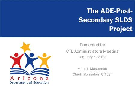 The ADE-Post- Secondary SLDS Project Presented to: CTE Administrators Meeting February 7, 2013 Mark T. Masterson Chief Information Officer.