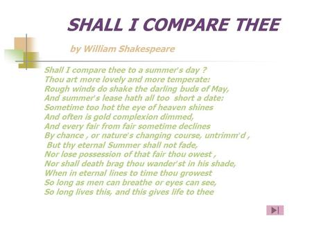 SHALL I COMPARE THEE by William Shakespeare Shall I compare thee to a summer ' s day ? Thou art more lovely and more temperate: Rough winds do shake the.