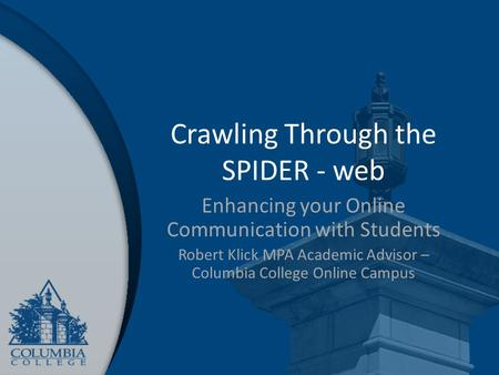 Crawling Through the SPIDER - web Enhancing your Online Communication with Students Robert Klick MPA Academic Advisor – Columbia College Online Campus.