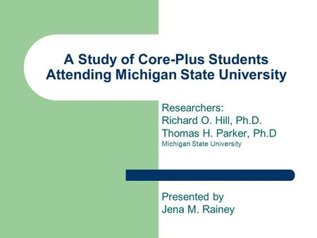 A Study of Core-Plus Students Attending Michigan State University Researchers: Richard O. Hill, Ph.D. Thomas H. Parker, Ph.D Michigan State University.