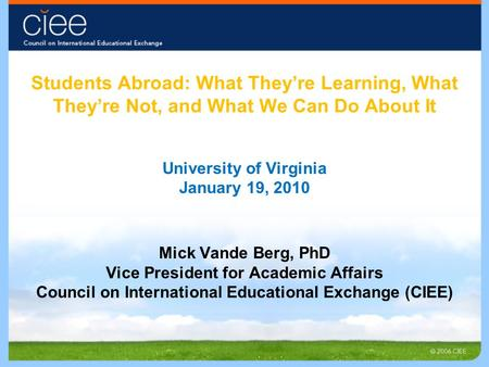 Students Abroad: What They're Learning, What They're Not, and What We Can Do About It University of Virginia January 19, 2010 Mick Vande Berg, PhD Vice.