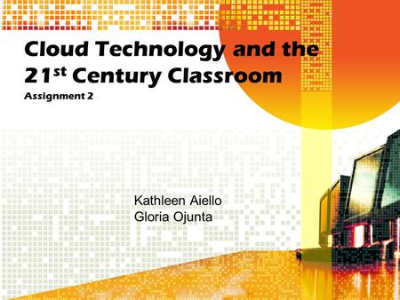 Cloud Technology and the 21 st Century Classroom Assignment 2 Kathleen Aiello Gloria Ojunta.