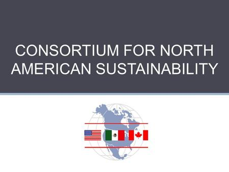 CONSORTIUM FOR NORTH AMERICAN SUSTAINABILITY. CNAS An exchange program that engages faculty and students from six universities in North America, CNAS.