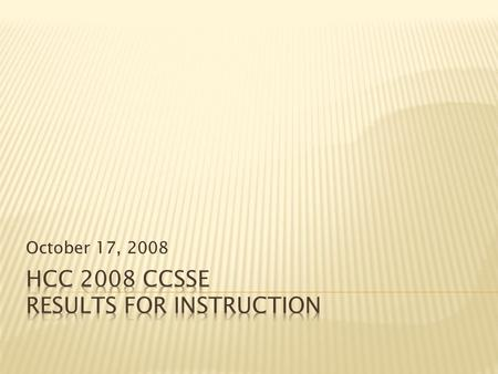 October 17, 2008.  Review of CCSSE  Descriptions of HCC Students  Discussion of Benchmark Results  Item Results  Critical Thinking analysis.