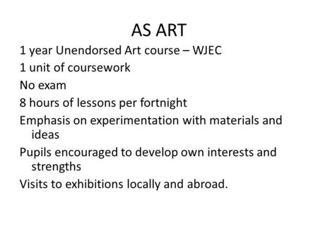 AS ART 1 year Unendorsed Art course – WJEC 1 unit of coursework No exam 8 hours of lessons per fortnight Emphasis on experimentation with materials and.