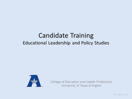 Candidate Training Educational Leadership and Policy Studies College of Education and Health Professions University of Texas Arlington Rev: Aug 2014, CGB.