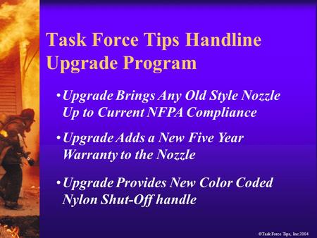 ©Task Force Tips, Inc 2004 Task Force Tips Handline Upgrade Program Upgrade Brings Any Old Style Nozzle Up to Current NFPA Compliance Upgrade Adds a New.