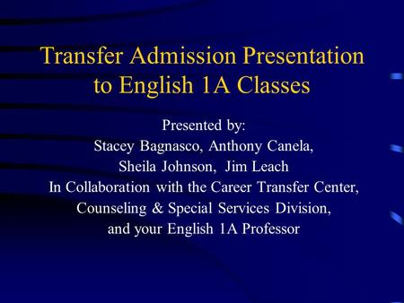 Transfer Admission Presentation to English 1A Classes Presented by: Stacey Bagnasco, Anthony Canela, Sheila Johnson, Jim Leach In Collaboration with the.