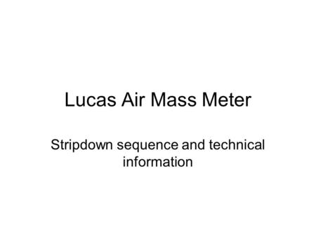 Lucas Air Mass Meter Stripdown sequence and technical information.
