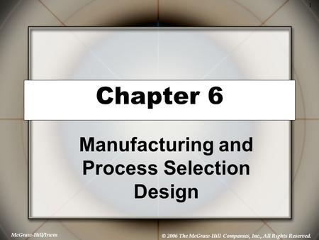 McGraw-Hill/Irwin © 2006 The McGraw-Hill Companies, Inc., All Rights Reserved. 1 Chapter 6 Manufacturing and Process Selection Design.