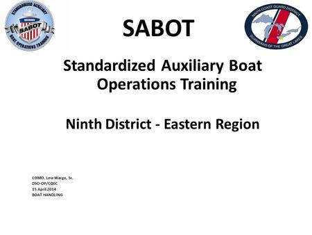 SABOT Standardized Auxiliary Boat Operations Training Ninth District - Eastern Region COMO. Lew Wargo, Sr. DSO-OP/CQEC 15 April 2014 BOAT HANDLING.