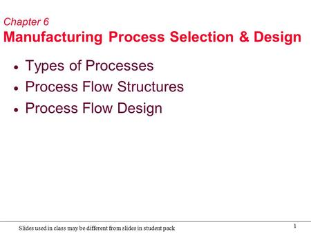 1 Slides used in class may be different from slides in student pack Chapter 6 Manufacturing Process Selection & Design  Types of Processes  Process Flow.