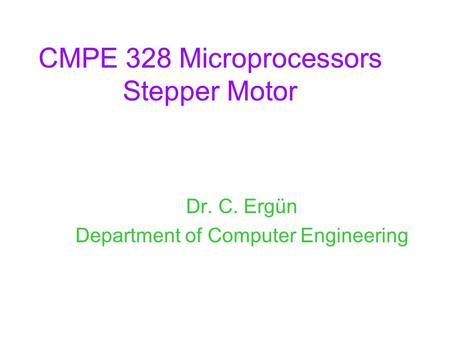 CMPE 328 Microprocessors Stepper Motor Dr. C. Ergün Department of Computer Engineering.