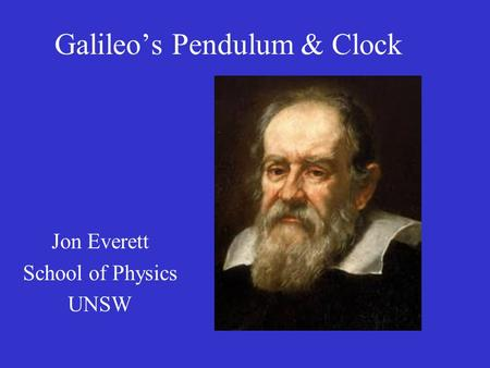 Galileo's Pendulum & Clock Jon Everett School of Physics UNSW.