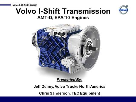 Volvo I-Shift (D-Series) Volvo I-Shift Transmission AMT-D, EPA'10 Engines Presented By: Jeff Denny, Volvo Trucks North America Chris Sanderson, TEC Equipment.