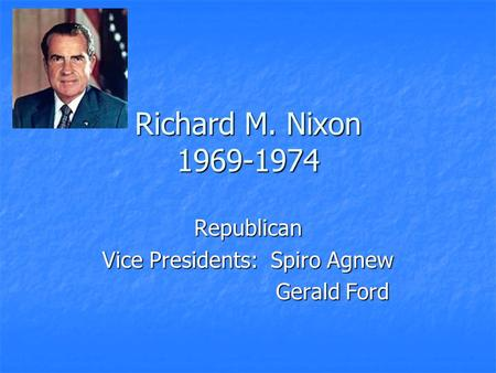 Richard M. Nixon 1969-1974 Republican Vice Presidents: Spiro Agnew Gerald Ford Gerald Ford.