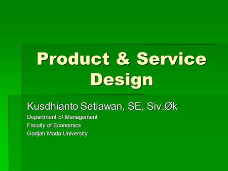 Product & Service Design Kusdhianto Setiawan, SE, Siv.Øk Department of Management Faculty of Economics Gadjah Mada University.