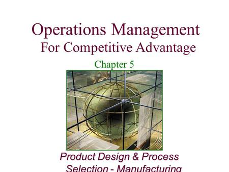 Operations Management For Competitive Advantage 1 Product Design & Process Selection - Manufacturing Operations Management For Competitive Advantage Chapter.