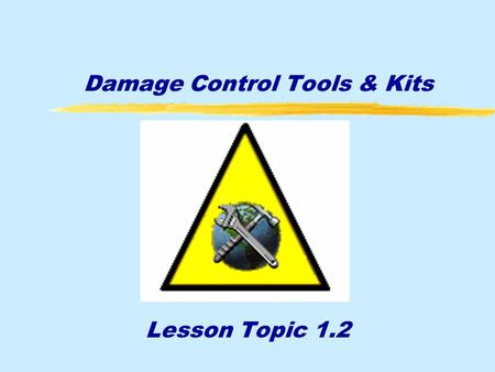 Damage Control Tools & Kits Lesson Topic 1.2. Enabling Objectives ¶Discuss the assignment of damage control Repair Party personnel ·Match Damage Control.