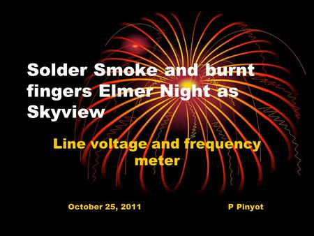 Solder Smoke and burnt fingers Elmer Night as Skyview Line voltage and frequency meter October 25, 2011 P Pinyot.