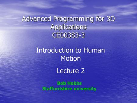Advanced Programming for 3D Applications CE00383-3 Bob Hobbs Staffordshire university Introduction to Human Motion Lecture 2.