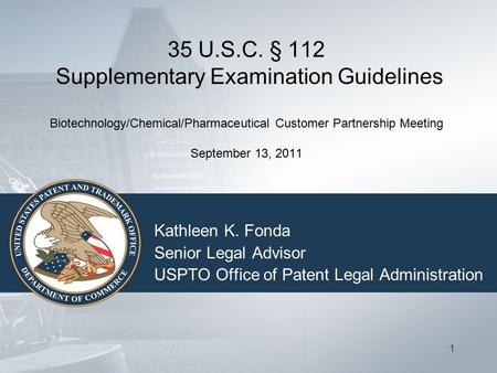 1 35 U.S.C. § 112 Supplementary Examination Guidelines Biotechnology/Chemical/Pharmaceutical Customer Partnership Meeting September 13, 2011 Kathleen K.
